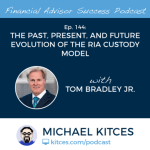 Michael Kitces' #FASuccess Podcast: The Evolution Of The RIA Custody Model with Tom Bradley Jr.